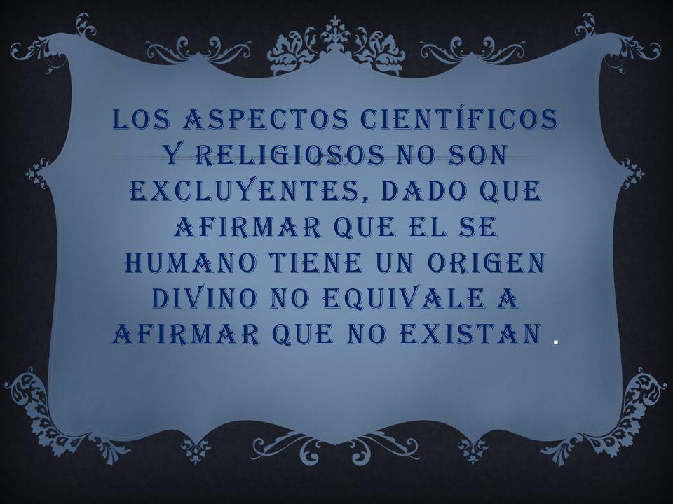 los aspectos científicos y religiosos no son excluyentes, dado que afirmar que el se humano tiene un origen divino no equivale a afirmar que no existan .