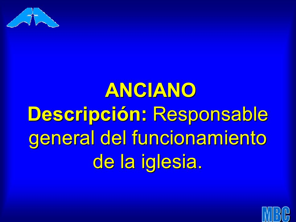 ANCIANO Descripción: Responsable general del funcionamiento de la iglesia.