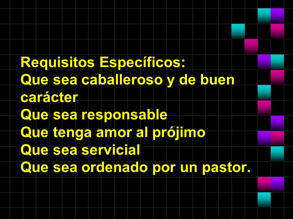 Requisitos Específicos: Que sea caballeroso y de buen carácter Que sea responsable Que tenga amor al prójimo Que sea servicial Que sea ordenado por un pastor.