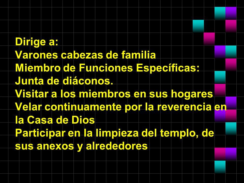 Dirige a: Varones cabezas de familia Miembro de Funciones Específicas: Junta de diáconos.