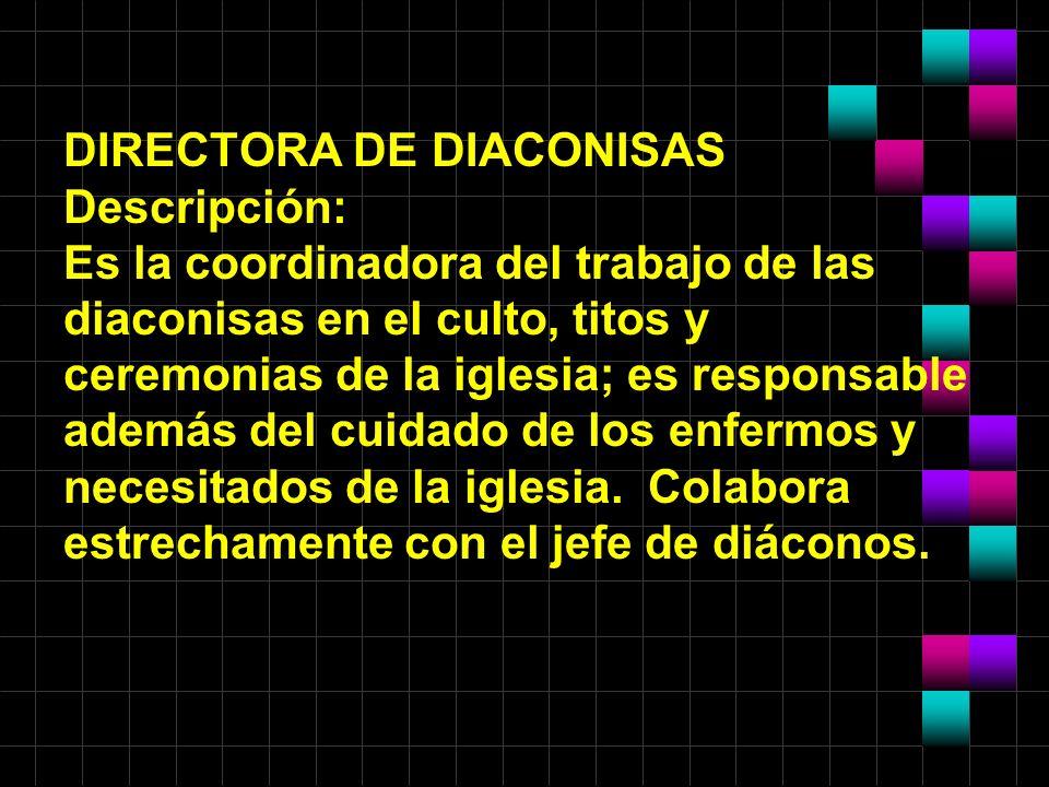 DIRECTORA DE DIACONISAS Descripción: Es la coordinadora del trabajo de las diaconisas en el culto, titos y ceremonias de la iglesia; es responsable además del cuidado de los enfermos y necesitados de la iglesia.