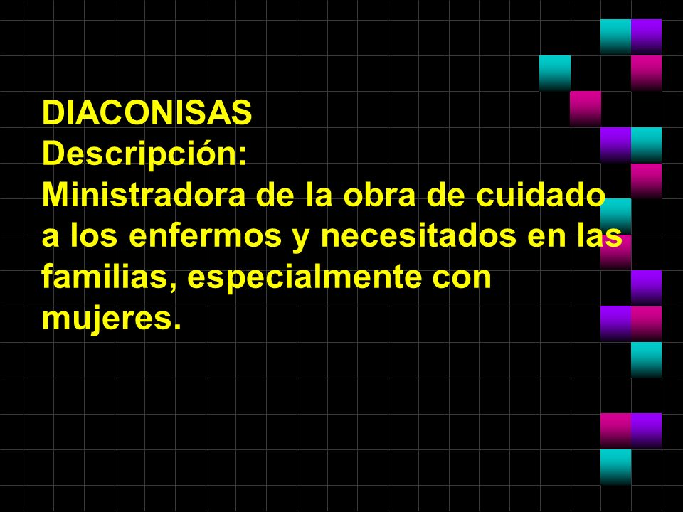 DIACONISAS Descripción: Ministradora de la obra de cuidado a los enfermos y necesitados en las familias, especialmente con mujeres.