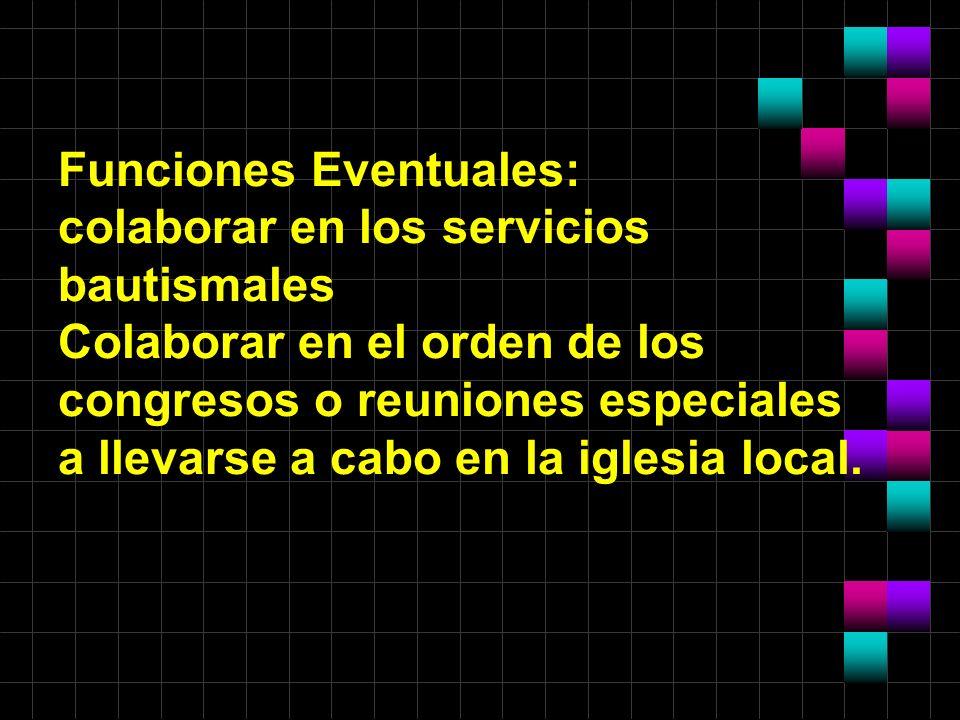 Funciones Eventuales: colaborar en los servicios bautismales Colaborar en el orden de los congresos o reuniones especiales a llevarse a cabo en la iglesia local.