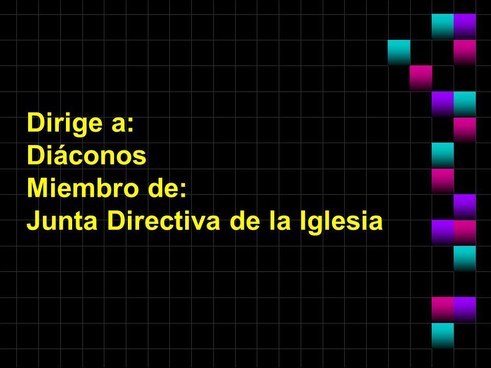 Dirige a: Diáconos Miembro de: Junta Directiva de la Iglesia