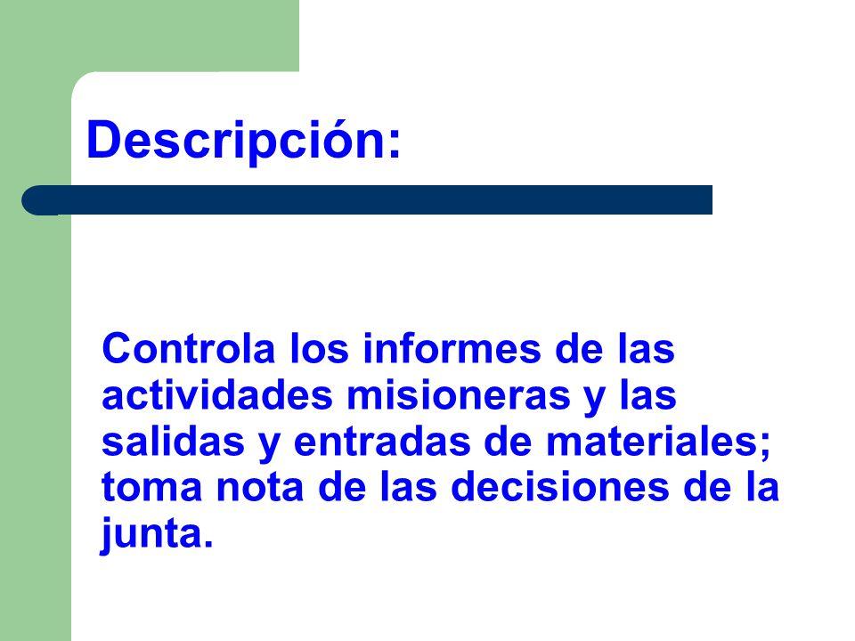 Descripción:Controla los informes de las actividades misioneras y las salidas y entradas de materiales; toma nota de las decisiones de la junta.