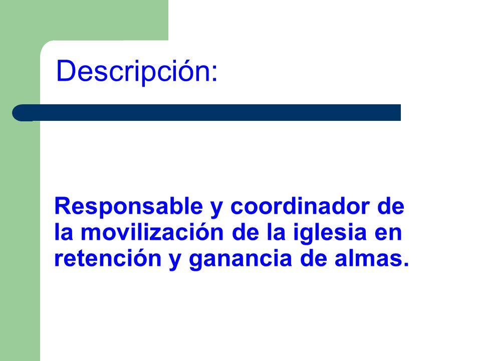 Descripción:Responsable y coordinador de la movilización de la iglesia en retención y ganancia de almas.