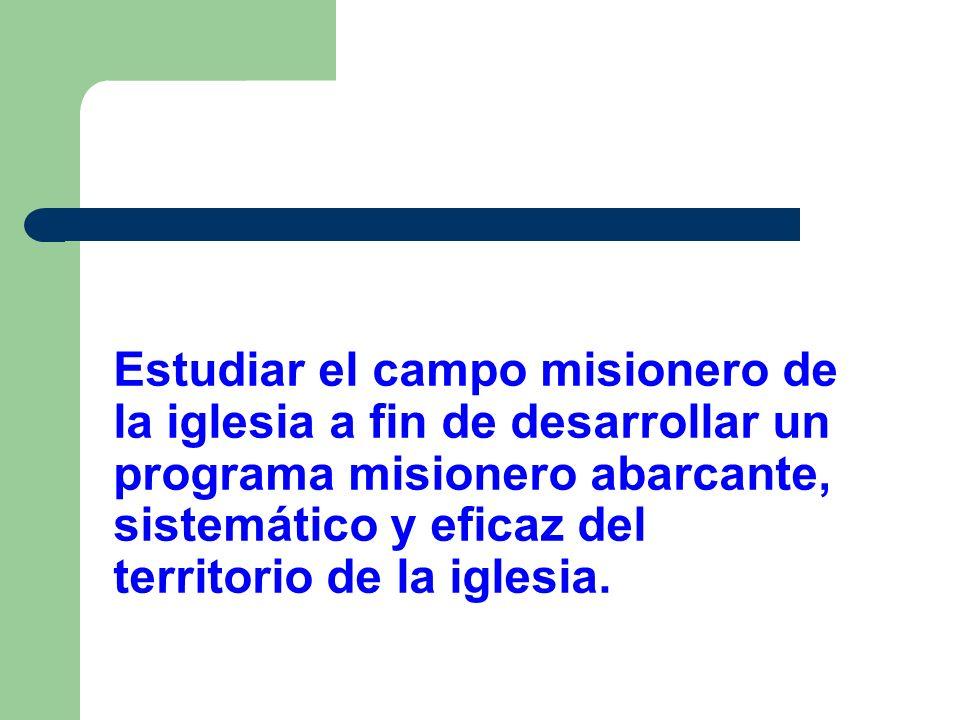 Estudiar el campo misionero de la iglesia a fin de desarrollar un programa misionero abarcante, sistemático y eficaz del territorio de la iglesia.