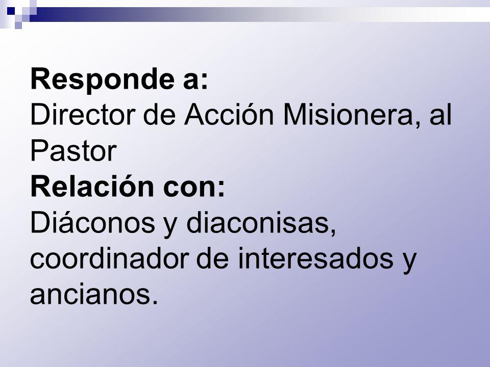 Responde a: Director de Acción Misionera, al Pastor Relación con: Diáconos y diaconisas, coordinador de interesados y ancianos.