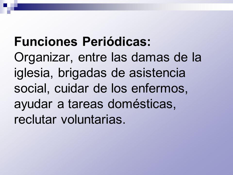 Funciones Periódicas: Organizar, entre las damas de la iglesia, brigadas de asistencia social, cuidar de los enfermos, ayudar a tareas domésticas, reclutar voluntarias.