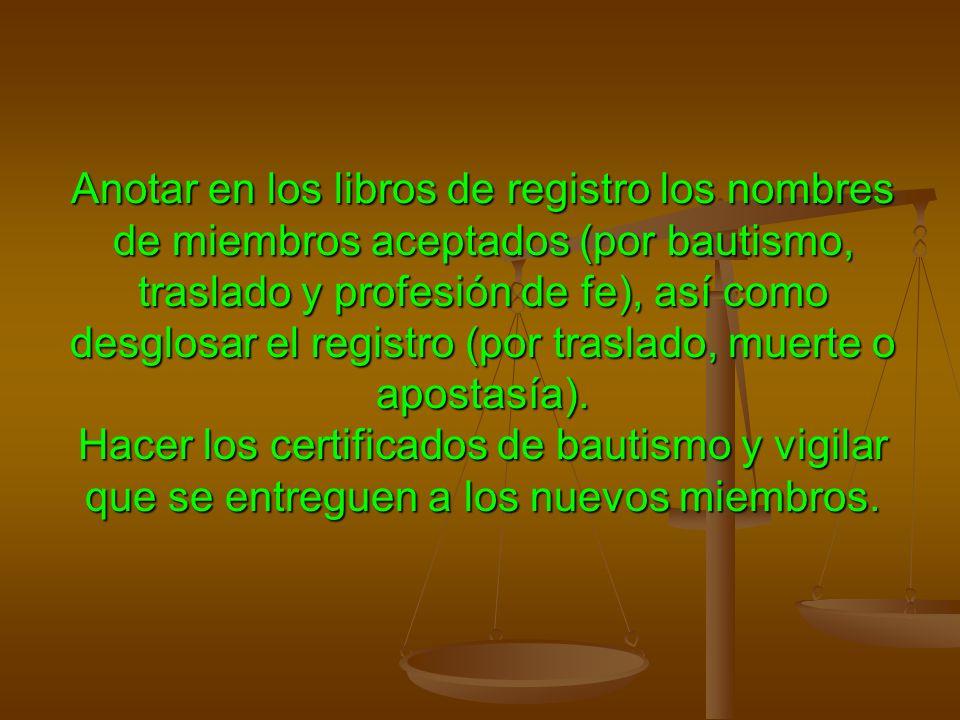 Anotar en los libros de registro los nombres de miembros aceptados (por bautismo, traslado y profesión de fe), así como desglosar el registro (por traslado, muerte o apostasía).