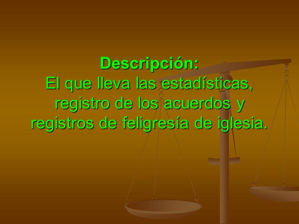 Descripción: El que lleva las estadísticas, registro de los acuerdos y registros de feligresía de iglesia.