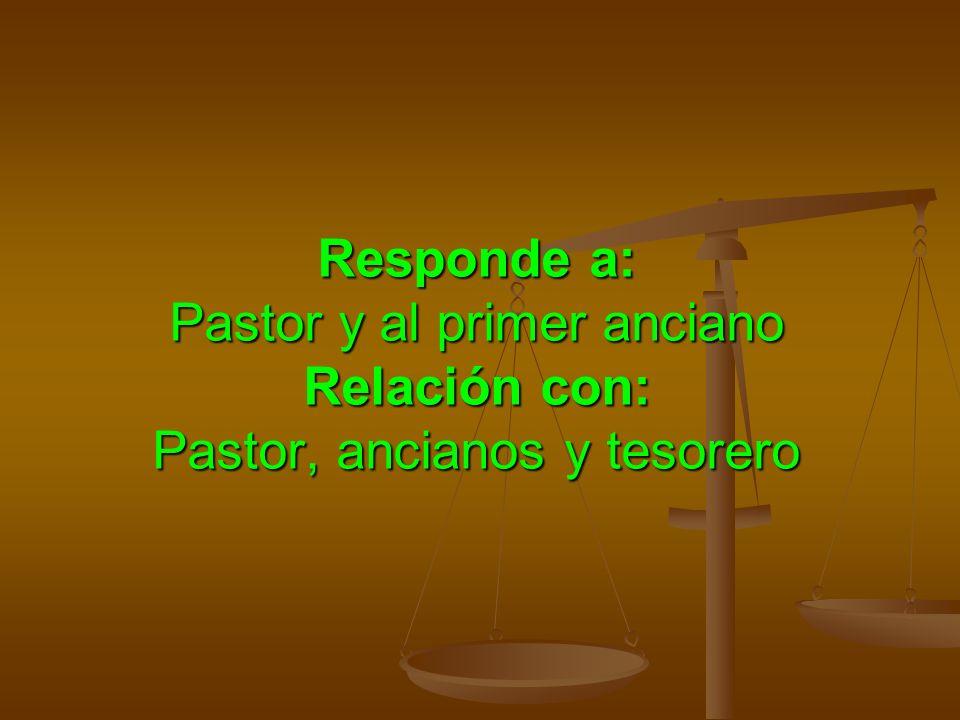 Responde a: Pastor y al primer anciano Relación con: Pastor, ancianos y tesorero