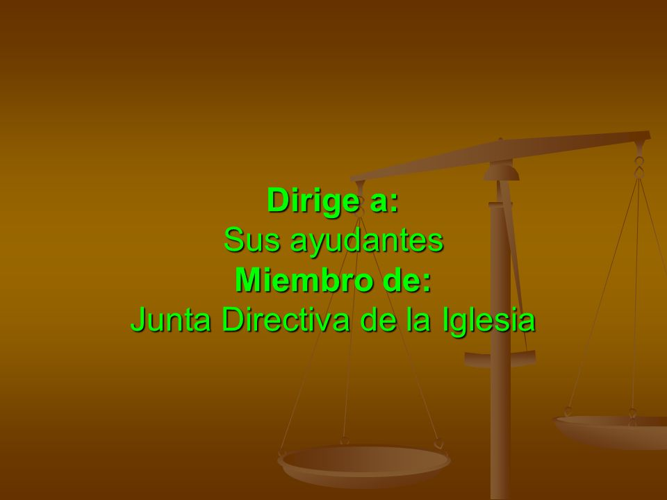 Dirige a: Sus ayudantes Miembro de: Junta Directiva de la Iglesia