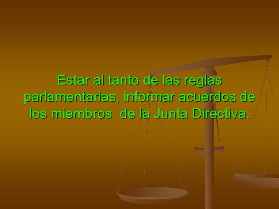 Estar al tanto de las reglas parlamentarias, informar acuerdos de los miembros de la Junta Directiva.