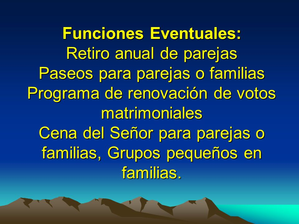 Funciones Eventuales: Retiro anual de parejas Paseos para parejas o familias Programa de renovación de votos matrimoniales Cena del Señor para parejas o familias, Grupos pequeños en familias.