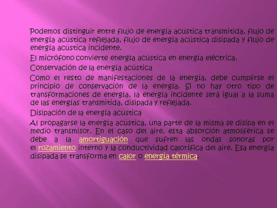 Podemos distinguir entre flujo de energía acústica transmitida, flujo de energía acústica reflejada, flujo de energía acústica disipada y flujo de energía acústica incidente.
