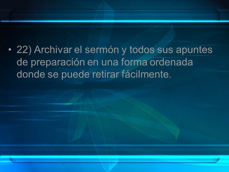22) Archivar el sermón y todos sus apuntes de preparación en una forma ordenada donde se puede retirar fácilmente.