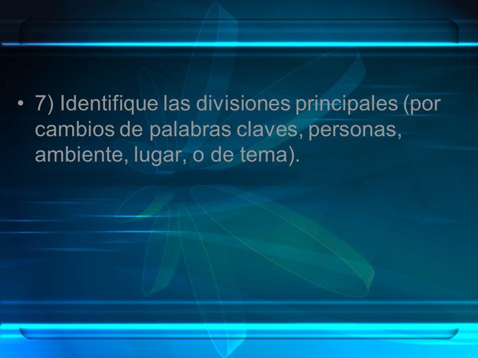 7) Identifique las divisiones principales (por cambios de palabras claves, personas, ambiente, lugar, o de tema).