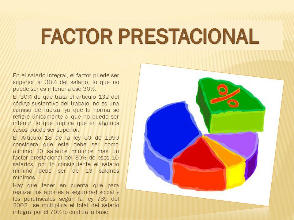 FACTOR PRESTACIONAL En el salario integral, el factor puede ser superior al 30% del salario; lo que no puede ser es inferior a ese 30%.