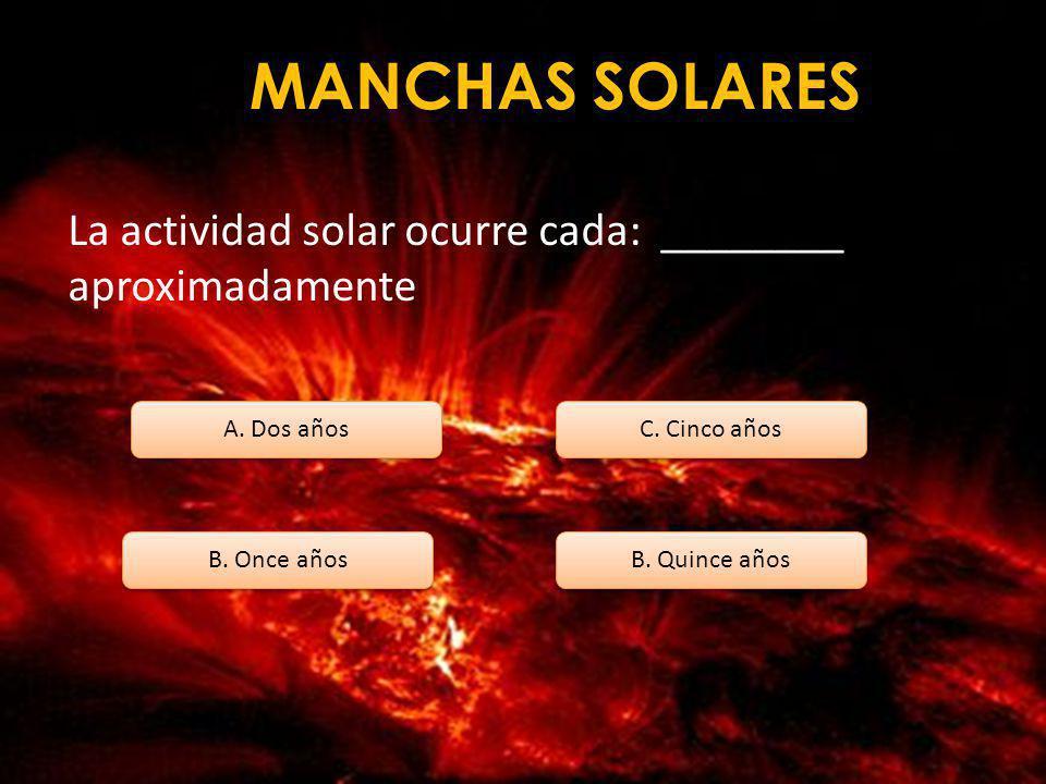 MANCHAS SOLARES La actividad solar ocurre cada: ________ aproximadamente. A. Dos años. C. Cinco años.