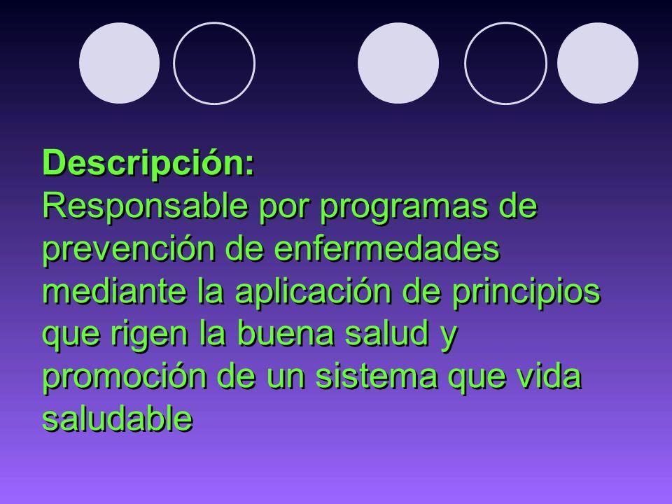 Descripción: Responsable por programas de prevención de enfermedades mediante la aplicación de principios que rigen la buena salud y promoción de un sistema que vida saludable