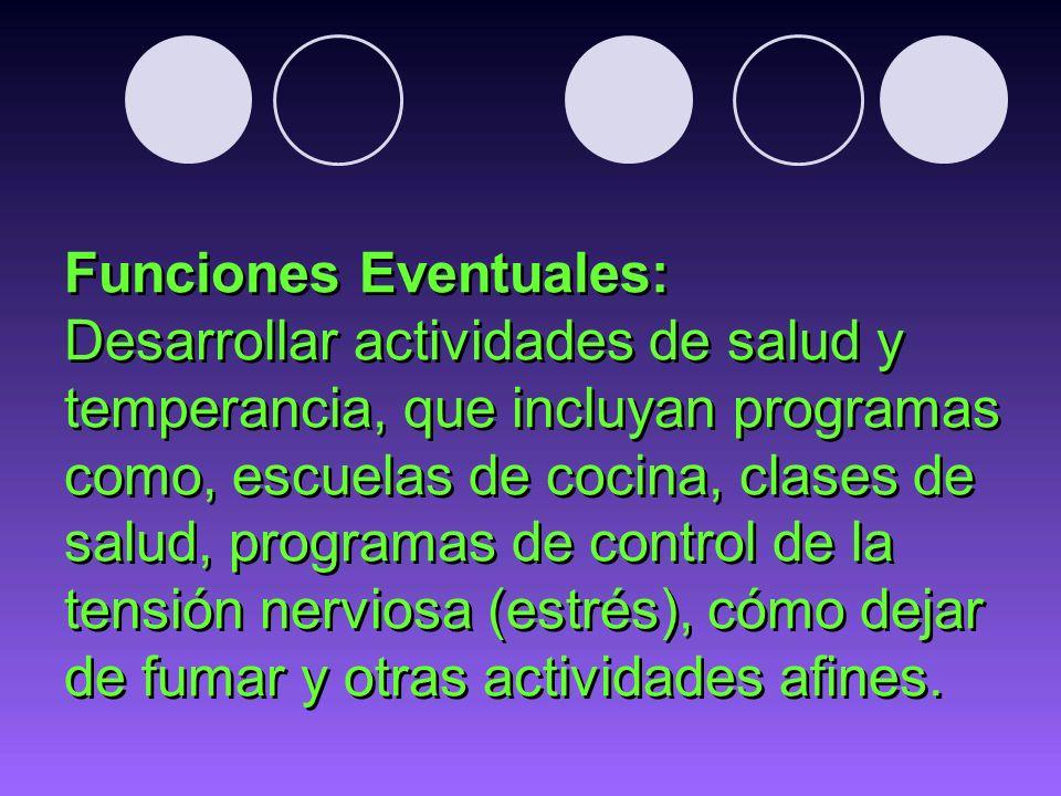 Funciones Eventuales: Desarrollar actividades de salud y temperancia, que incluyan programas como, escuelas de cocina, clases de salud, programas de control de la tensión nerviosa (estrés), cómo dejar de fumar y otras actividades afines.
