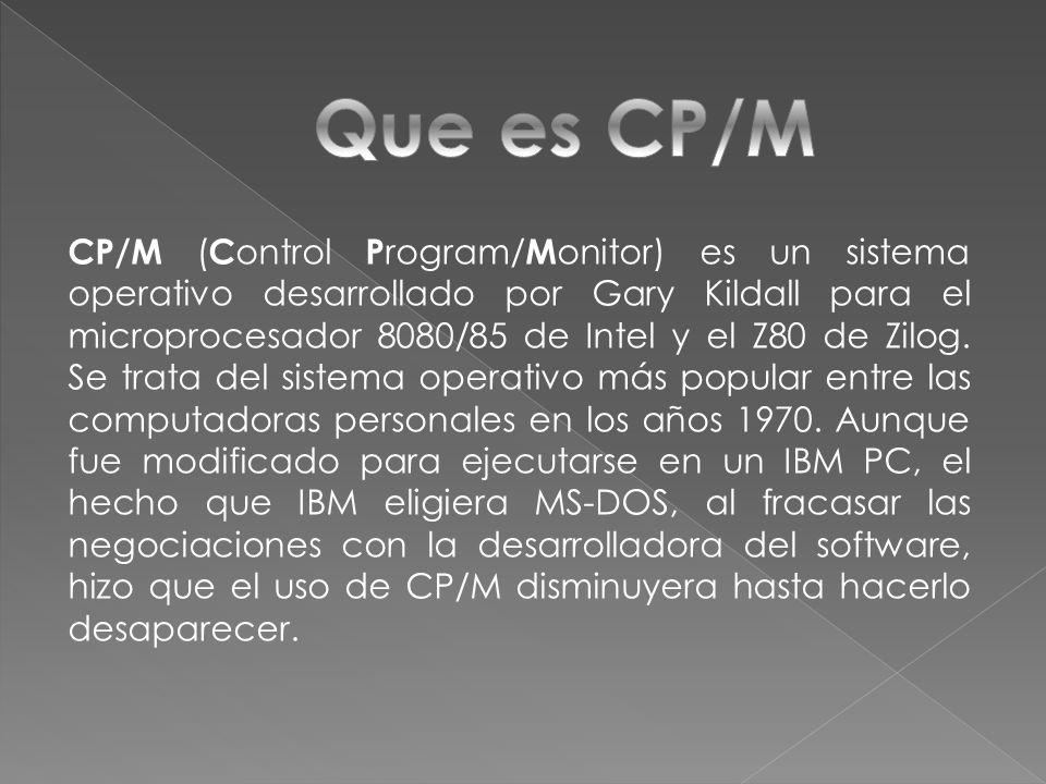 CP/M (Control Program/Monitor) es un sistema operativo desarrollado por Gary Kildall para el microprocesador 8080/85 de Intel y el Z80 de Zilog. Se trata del sistema operativo más popular entre las computadoras personales en los años 1970. Aunque fue modificado para ejecutarse en un IBM PC, el hecho que IBM eligiera MS-DOS, al fracasar las negociaciones con la desarrolladora del software, hizo que el uso de CP/M disminuyera hasta hacerlo desaparecer.