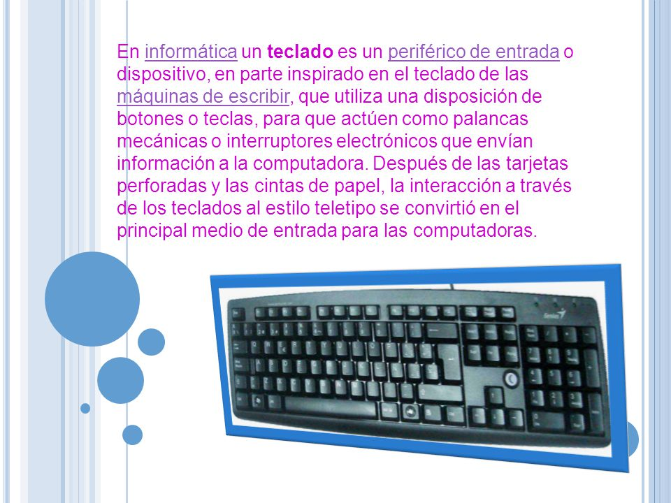 En informática un teclado es un periférico de entrada o dispositivo, en parte inspirado en el teclado de las máquinas de escribir, que utiliza una disposición de botones o teclas, para que actúen como palancas mecánicas o interruptores electrónicos que envían información a la computadora.