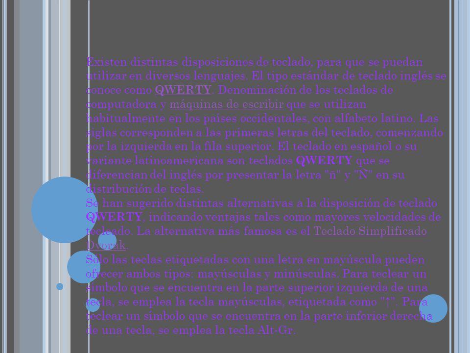 Existen distintas disposiciones de teclado, para que se puedan utilizar en diversos lenguajes. El tipo estándar de teclado inglés se conoce como QWERTY. Denominación de los teclados de computadora y máquinas de escribir que se utilizan habitualmente en los países occidentales, con alfabeto latino. Las siglas corresponden a las primeras letras del teclado, comenzando por la izquierda en la fila superior. El teclado en español o su variante latinoamericana son teclados QWERTY que se diferencian del inglés por presentar la letra ñ y Ñ en su distribución de teclas. Se han sugerido distintas alternativas a la disposición de teclado QWERTY, indicando ventajas tales como mayores velocidades de tecleado. La alternativa más famosa es el Teclado Simplificado Dvorak.