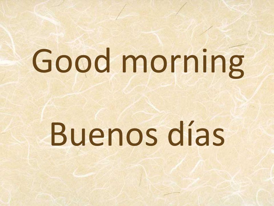 Good morning Buenos días