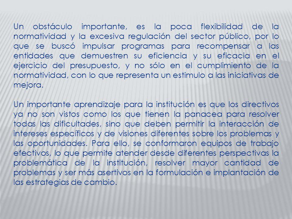 Un obstáculo importante, es la poca flexibilidad de la normatividad y la excesiva regulación del sector público, por lo que se buscó impulsar programas para recompensar a las entidades que demuestren su eficiencia y su eficacia en el ejercicio del presupuesto, y no sólo en el cumplimiento de la normatividad, con lo que representa un estimulo a las iniciativas de mejora.