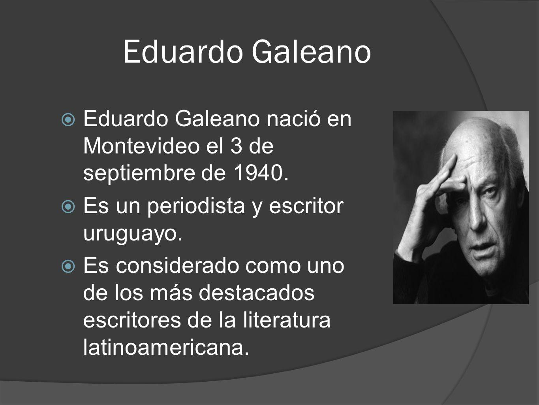 Eduardo Galeano Eduardo Galeano nació en Montevideo el 3 de septiembre de 1940. Es un periodista y escritor uruguayo.