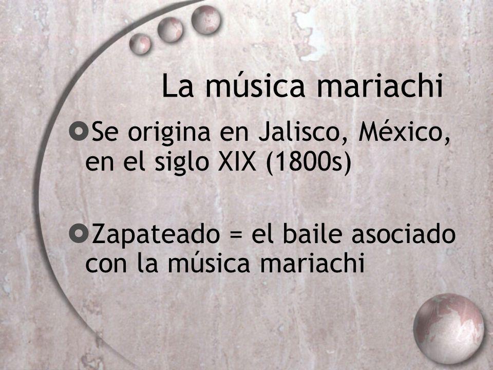 La música mariachi Se origina en Jalisco, México, en el siglo XIX (1800s) Zapateado = el baile asociado con la música mariachi.