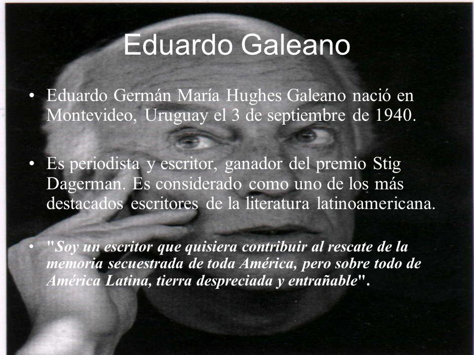 Eduardo GaleanoEduardo Germán María Hughes Galeano nació en Montevideo, Uruguay el 3 de septiembre de 1940.