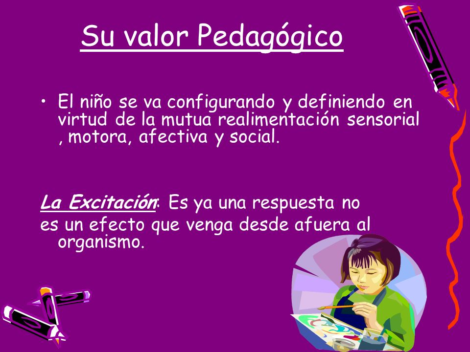 Su valor Pedagógico El niño se va configurando y definiendo en virtud de la mutua realimentación sensorial , motora, afectiva y social.