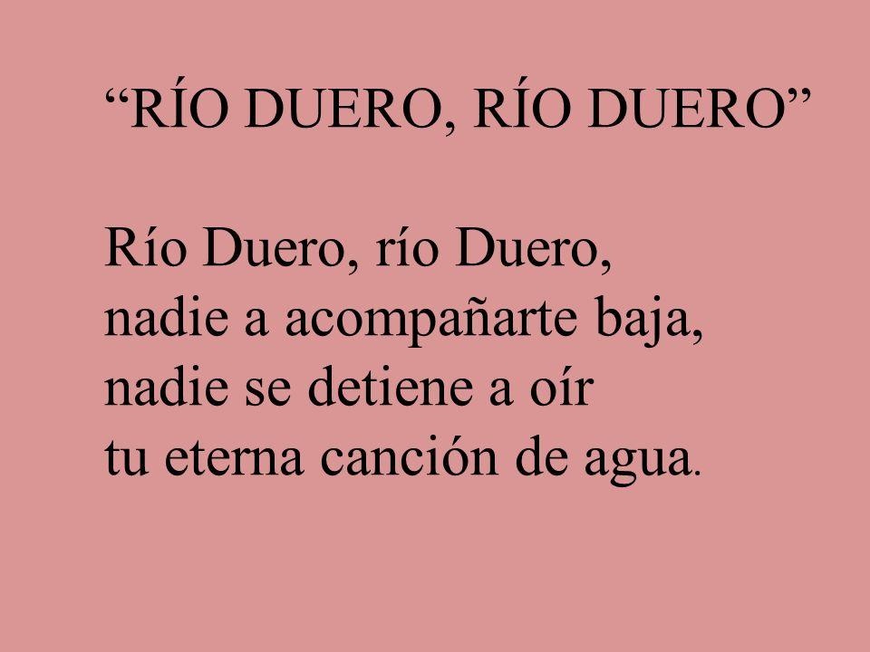 RÍO DUERO, RÍO DUERO Río Duero, río Duero, nadie a acompañarte baja, nadie se detiene a oír tu eterna canción de agua.