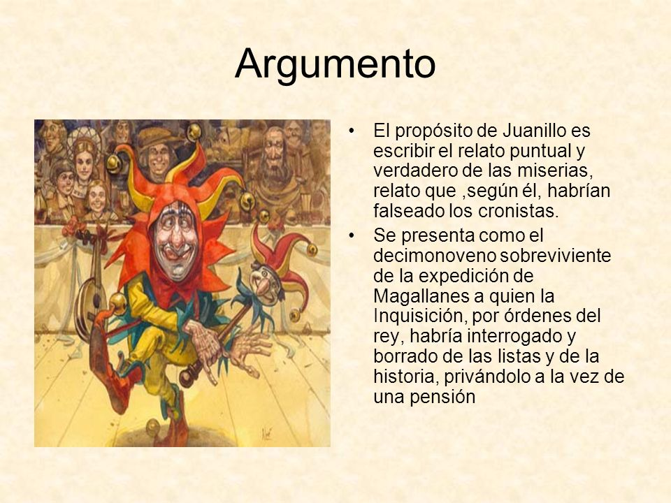 Argumento El propósito de Juanillo es escribir el relato puntual y verdadero de las miserias, relato que ,según él, habrían falseado los cronistas.