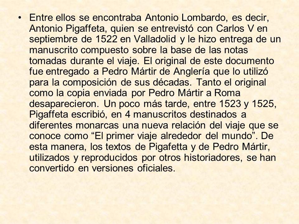 Entre ellos se encontraba Antonio Lombardo, es decir, Antonio Pigaffeta, quien se entrevistó con Carlos V en septiembre de 1522 en Valladolid y le hizo entrega de un manuscrito compuesto sobre la base de las notas tomadas durante el viaje.