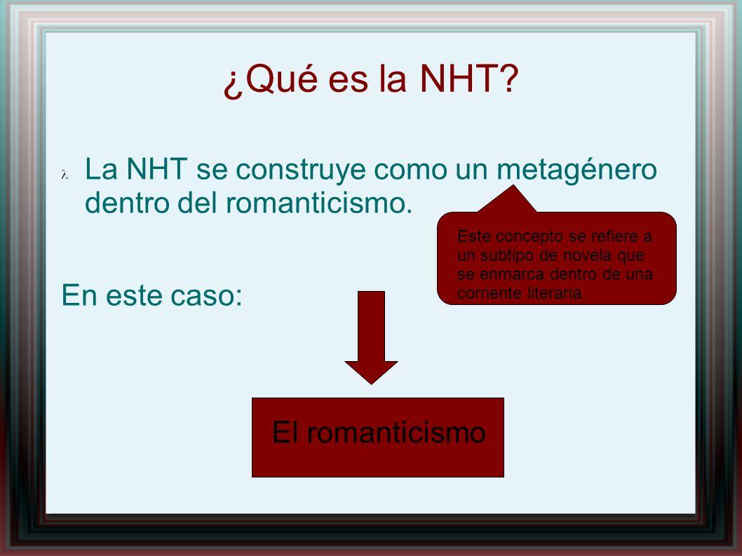 ¿Qué es la NHT La NHT se construye como un metagénero dentro del romanticismo. En este caso: