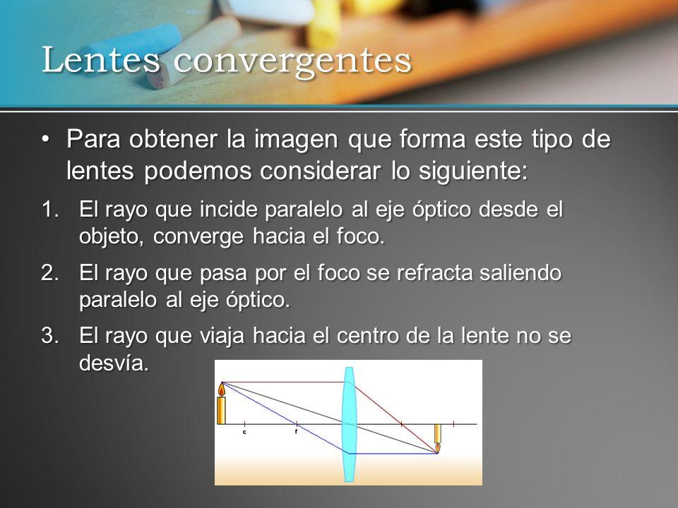 Lentes convergentes Para obtener la imagen que forma este tipo de lentes podemos considerar lo siguiente: