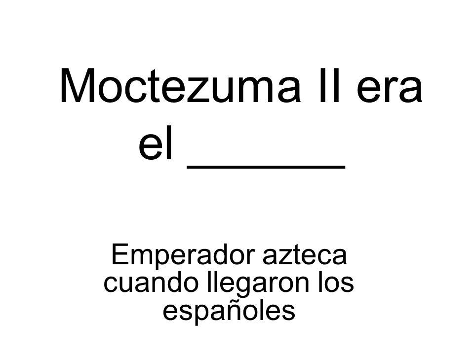 Moctezuma II era el ______