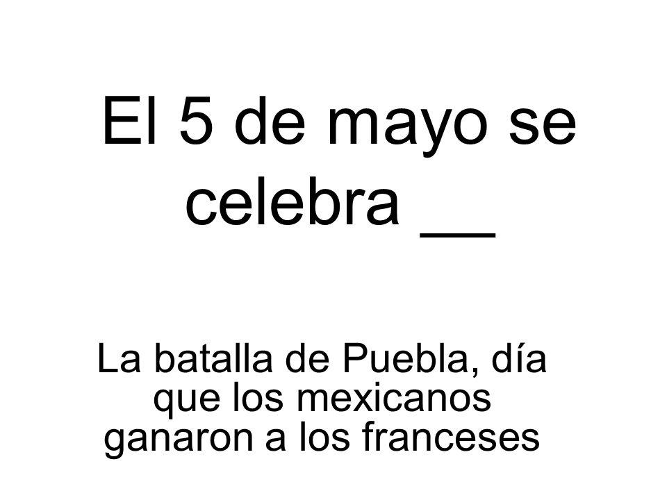 La batalla de Puebla, día que los mexicanos ganaron a los franceses