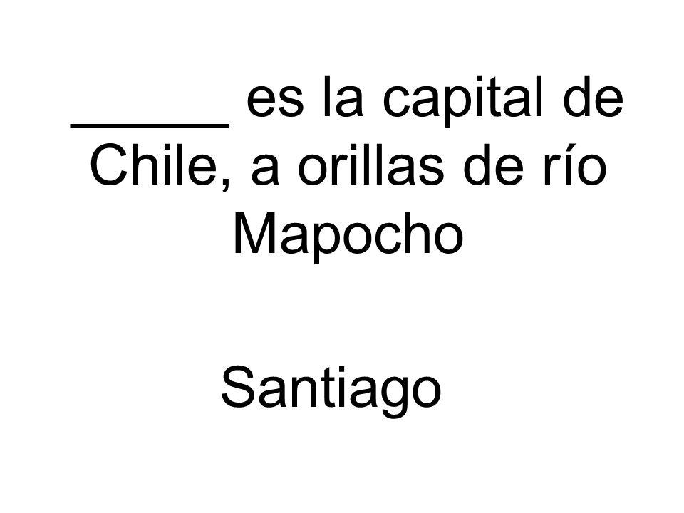 _____ es la capital de Chile, a orillas de río Mapocho