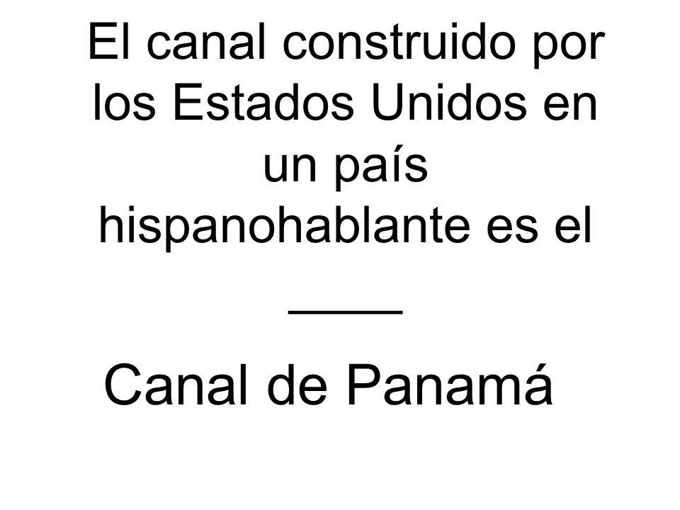 El canal construido por los Estados Unidos en un país hispanohablante es el ____