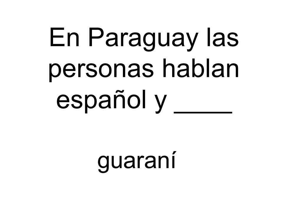 En Paraguay las personas hablan español y ____