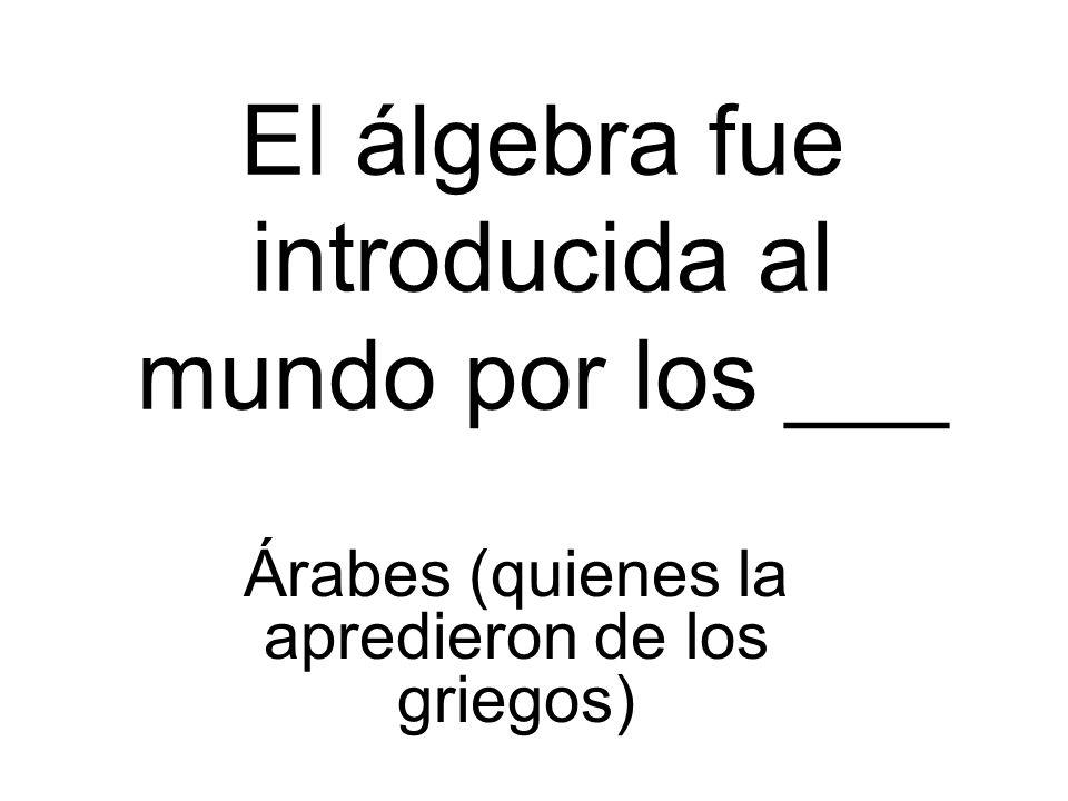 El álgebra fue introducida al mundo por los ___