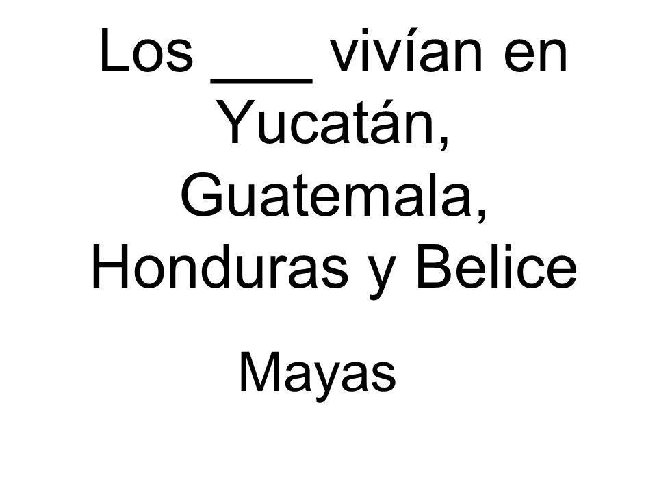 Los ___ vivían en Yucatán, Guatemala, Honduras y Belice