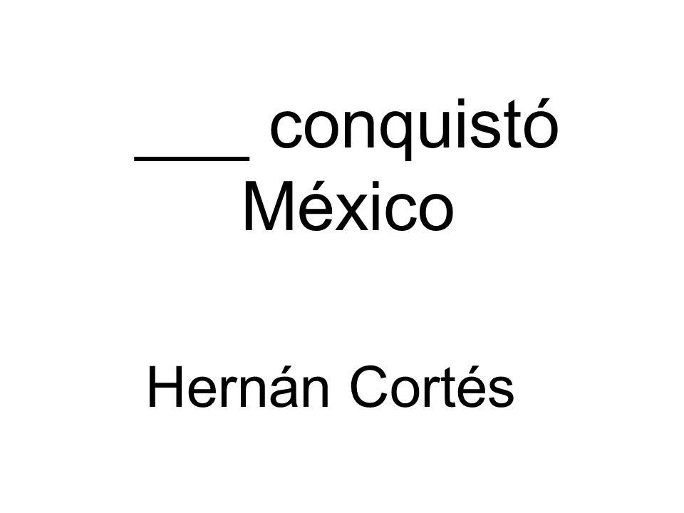 ___ conquistó México Hernán Cortés