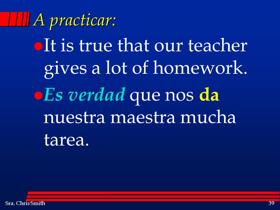 It is true that our teacher gives a lot of homework.