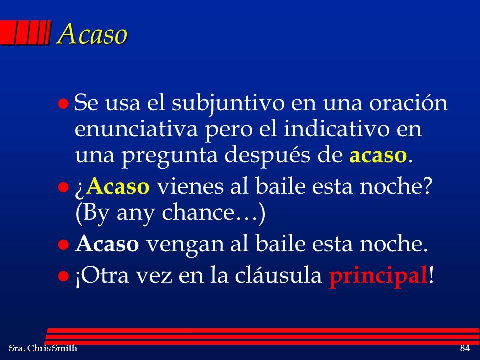 Acaso Se usa el subjuntivo en una oración enunciativa pero el indicativo en una pregunta después de acaso.